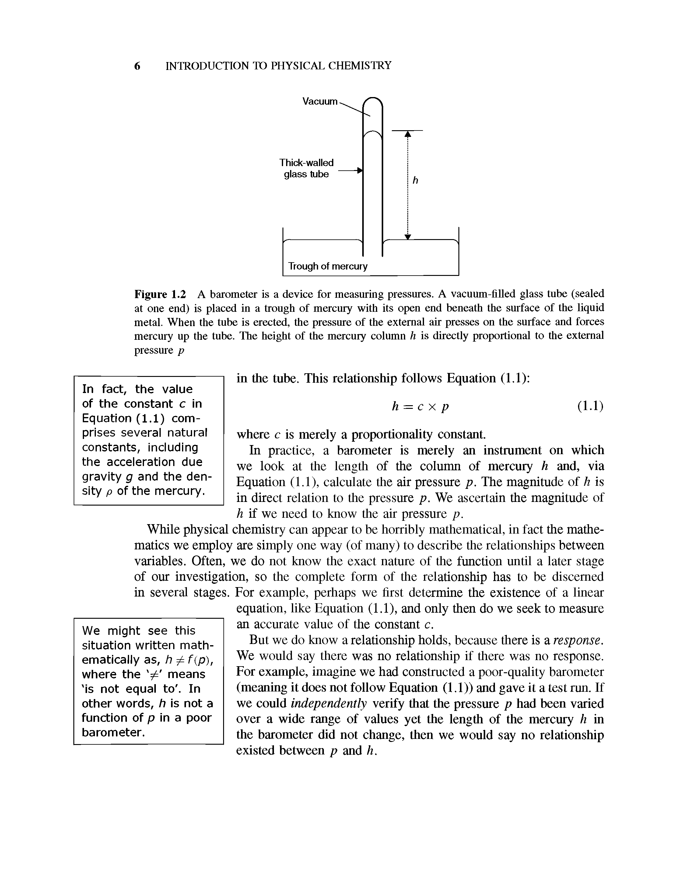 "Figure 1.2 A barometer is a device for <a href=""/info/pressure_measurements"">measuring pressures</a>. A vacuum-<a href=""/info/pet_glass_filled"">filled glass</a> tube (sealed at one end) is placed in a trough of <a href=""/info/with_air_mercury"">mercury with</a> its open end beneath the surface of the <a href=""/info/liquid_metals"">liquid metal</a>. When the tube is erected, the pressure of the external air presses on the surface and forces mercury up the tube. The height of the <a href=""/info/mercury_column"">mercury column</a> li is <a href=""/info/directly_proportional"">directly proportional</a> to the external pressure p"