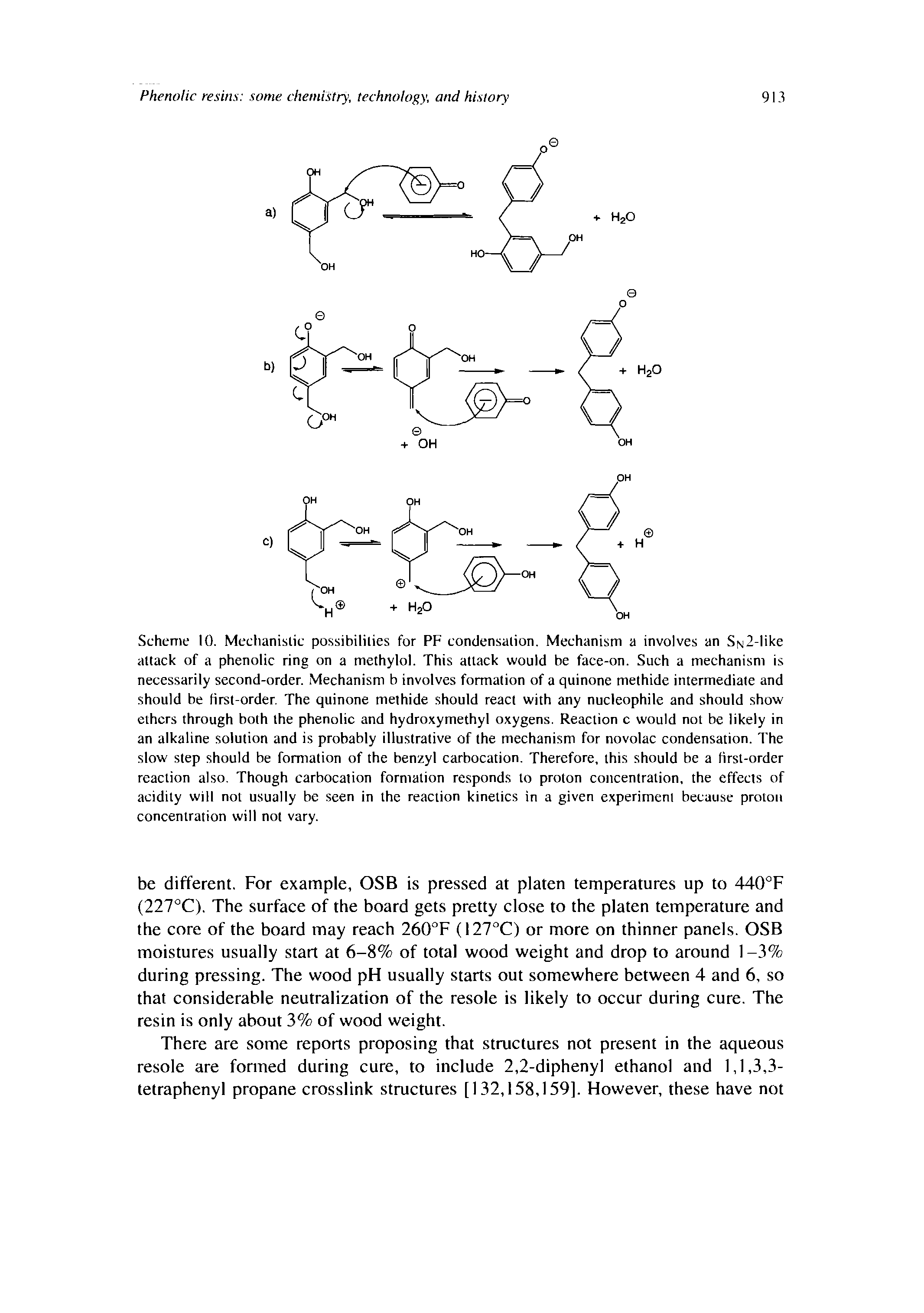 "Scheme 10. Mechanislic possibililies for PF condensalion. Mechanism a involves an SN2-like attack of a <a href=""/info/phenol_ring"">phenolic ring</a> on a methylol. This attack would be face-on. Such a mechanism is necessarily <a href=""/info/second_order"">second-order</a>. Mechanism b involves formation of a <a href=""/info/quinone_methides_intermediate"">quinone methide intermediate</a> and should be Hrst-order. The <a href=""/info/aza_quinone_methides"">quinone methide</a> should <a href=""/info/react_with"">react with</a> any nucleophile and should show ethers through both the phenolic and hydroxymethyl oxygens. Reaction c would not be likely in an <a href=""/info/alkaline_solution"">alkaline solution</a> and is probably illustrative of the mechanism for novolac condensation. The <a href=""/info/slow_step"">slow step</a> should be formation of the <a href=""/info/carbocations_benzylic"">benzyl carbocation</a>. Therefore, this should be a <a href=""/info/first_order_reactions"">first-order reaction</a> also. Though <a href=""/info/carbocations_formation"">carbocation formation</a> responds to <a href=""/info/proton_concentration_and"">proton concentration</a>, the effects of acidity will not usually be seen in the <a href=""/info/kinetics_of_reactions"">reaction kinetics</a> in a given experiment because <a href=""/info/proton_concentration_and"">proton concentration</a> will not vary."